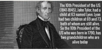 https://t.co/AXo34hD1ax: The 10th President of the US  (1841-1845), John Tyler, had a  child at 63 named Lyon. Lyon  had two children at 69 and 73  both of whom are still alive.  So the 10th President of the  US who was born in 1790, has  two grandchildren who are  alive today https://t.co/AXo34hD1ax
