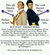 """Dr Who Meme: The 10th  The 5th  Doctor  Doctor  Who.  Who  Father-  Son-in-  in-law  law.  BUT WAIT THERE'S MORE:  David Tennant (the 1oth Doctor) met the daughter of Peter  Davison (the 5th Doctor) on the set of the """"Doctor Who""""  episode """"The Doctor's Daughter"""", where she played... the  Doctor's daughter. After they married, she gave birth to... a  daughter  So essentially the Doctor married the Doctor's daughter after  she played the Doctor's daughter, upon which she gave birth  to the Doctor's daughter who is also the Doctor's  granddaughter.  The lesson: TIME TRAVEL IS MESSED UP."""