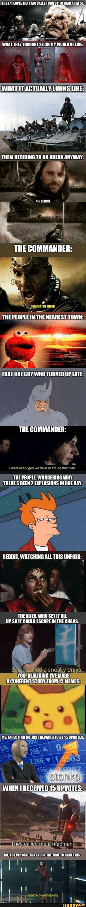 meme 100: THE 17 PEOPLE THAT ACTUALLY TURN UP TO RAID AREA 51:  Fear the city is rank with it!  WHAT THEY THOUGHT SECURITY WOULD BE LIKE:  WHAT IT ACTUALLY LOOKS LIKE:  THEM DECIDING TO GO AHEAD ANYWAY:  For REDDIT  THE COMMANDER:  SLAUGHTER THEM!  THE PEOPLE IN THE NEAREST TOWN:  THAT ONE GUY WHO TURNED UP LATE:  THE COMMANDER:  I want every gun we have to fire on that man.  THE PEOPLE, WONDERING WHY  THERE'S BEEN 2 EXPLOSIONS IN ONE DAY:  REDDIT, WATCHING ALL THIS UNFOLD:  THE ALIEN, WHO SET IT ALL  UP SO IT COULD ESCAPE IN THE CHAOS:  See, I pulled a sneaky on ya.  YOU, REALISING IVE MADE  A COHERENT STORY FROM 15 MEMES:  ME, EXPECTING MY JUST REWARD TO BE 15 UPVOTES:  5O0  0.9%  0.12%  0.168  1.286 A  2.286 14563  156  0287  Wstonks  WHEN I RECEIVED 15 UPVOTES:  They called me a madman.  ME, TO EVERYONE THAT TOOK THE TIME TO READ THIS:  You're breathtaking  umgflip.com  ifunny.co meme 100