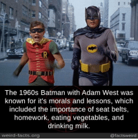 Batman: The 1960s Batman with Adam West was  known for it's morals and lessons, which  included the importance of seat belts,  homework, eating vegetables, and  drinking milk  weird-facts.org  @factsweird