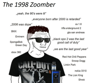 """The 1998 Zoomber: The 1998 Zoomber  yeah, the 90's were lit""""  everyone born after 2000 is retarded""""  ,2006 was dope""""  CS 1.6  nfs underground 2  BMX  gta san andreas  Eminem  ,black ops 2 was the last  good call of duty""""  SpongeBob  Green Day  C-  we are the last good year""""  xbox 360  Red Hot Chili Peppers  CALLOUT  Snoop Dogg  Linkin Park  BLACK OPSS  nokia 3310  The Lion King  225  Shrek The 1998 Zoomber"""