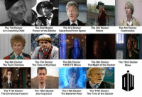 rosee: The 1st Doctor  An Unearthly Child  The 2nd Doctor  Power of the Daleks  The 3rd Doctor  Spearhead from Space  The 4th Doctor  Robot  The 5th Doctor  Castrovalva  The 6th Doctor  The Twin Dilemm  The 7th Doctor  The Time of the Rani  The 8th Doctor  1996 TV MovieThe Night of the Doctor  The 9th Doctor  The 10th Doctor  Rose  The 11th Doctor  The Christmas Invasion  The 12th Doctor  Journoy's End  The 13th Doctor  The Eleventh Hour  The 14th Doctor  The Time of the Doctor
