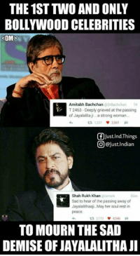 Big B and SRK🙌 RIP Jayalalitha ji..  <DrunkenMaster>: THE 1ST TWO AND ONLY  BOLLYWOOD CELEBRITIES  DM  Amitabh Bachchan  srBachchan Th  T2463-Deeply grieved at the passing  of Jayalalita ji a strong woman  2661  f Just Ind. Things  @Just Indian  Shah Rukh Khan  Sad to hear of the passing away of  Jayalalithaaji. May her soul rest in  peace.  TO MOURN THE SAD  DEMISE OF JAYALALITHAJI Big B and SRK🙌 RIP Jayalalitha ji..  <DrunkenMaster>