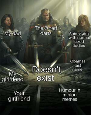Anime, Dad, and Girls: The 2 nerf  darts  My dad  Anime girls  with normal  sized  tiddies  Obamas  last  Doesn't  exist  name  My  girlfriend  Humour in  minion  Your  girlfriend  memes Bet we will find them all in Area 51