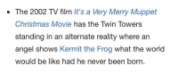 Be Like, Christmas, and Kermit the Frog: - The 2002 TV film It's a Very Merry Muppet  Christmas Movie has the Twin Towers  standing in an alternate reality where an  angel shows Kermit the Frog what the world  would be like had he never been born. me🐸irl