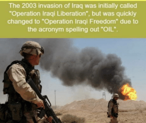 "O I L OIL O I L: The 2003 invasion of Iraq was initially called  ""Operation Iraqi Liberation"", but was quickly  changed to ""Operation Iraqi Freedom"" due to  the acronym spelling out ""OIL"". O I L OIL O I L"