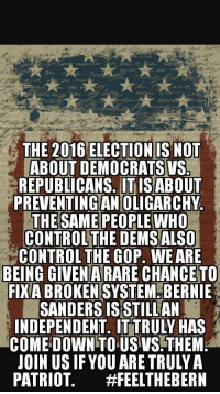 "Bernie Sanders, Control, and Brain: THE 2016 ELECTION IS NOT  ABOUT DEMOCRATS WS  REPUBLICANS. ITISABOUT  PREVENTINGAN OLIGARCHY  THE SAME PEOPLE WHO  CONTROLTHE DEMS ALSO  CONTROL THE GOP. WE ARE  BEING GIVEN ARARE CHANCE TO  FIXA BROKENSYSTEM BERNIE  SANDERS ISSTILLAN  INDEPENDENT. IT TRULY HAS  COME DOWN TOUS VS.THEM  JOIN US IF YOU ARE TRULY A  PATRIOT <p>""Vote socialist Bernie Sanders to prevent oligarchy"". I think that amount of cognitive dissonance just broke my brain.</p>"