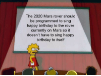 Birthday, Tumblr, and Happy Birthday: The 2020 Mars rover should  be programmed to sing  happy birthday to the rover  currently on Mars so it  doesn't have to sing happy  birthday to itself awesomacious:  Large factual