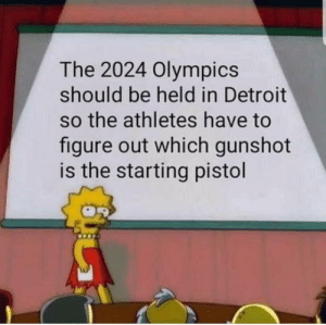 Club, Detroit, and Run: The 2024 Olympics  should be held in Detroit  so the athletes have to  figure out which gunshot  is the starting pistol laughoutloud-club:  Replace the hundred-meter sprint to the hundred meters run from the cops