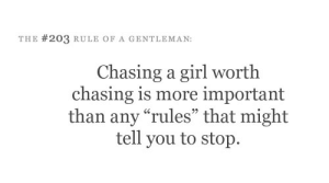 """Target, Tumblr, and Blog: THE #203 RULE OF A GENTLEMAN:  Chasing a girl worth  chasing is more important  than any """"rules"""" that might  tell you to stop.  93 sonnetstockmar:"""