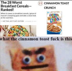 Excuse me: The 28 Worst  Breakfast Cereals-  Ranked!  (23) CINNAMON TOAST  CRUNCH  When it comes to breakfast cereals, ignore th  mascot's tempting gaze and take a close look  Cinnamon  Toast  at the nutrition.  Crunch  BY EAT THIS, NOT THAT! EDITORS NOVEMBER 30, 2015  wNLCINAMONY  what the cinnamon toast fuck is this Excuse me