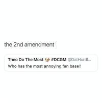 Funny, 2nd Amendment, and Annoying: the 2nd amendment  Theo Do The Most @ #DCGM @DatHurdl..  Who has the most annoying fan base? Shots Fired