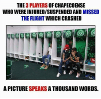 So sad, a picture says more than a 1,000 words sometimes... God bless all the lost souls, our thoughts are with them: THE  3 PLAYERS  OF CHAPECOENSE  WHO WERE INJUREDISUSPENDED AND MISSED  THE FLIGHT WHICH CRASHED  A PICTURE  SPEAKS  A THOUSAND WORDS So sad, a picture says more than a 1,000 words sometimes... God bless all the lost souls, our thoughts are with them