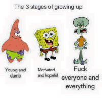 Dumb, Funny, and Growing Up: The 3 stages of growing up  Fuck  everyone and  everything  Young and  dumb  Motivated  and hopeful  eryone and The older I get, the more I understand Squidward