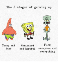 9gag, Dumb, and Growing Up: The 3 stages of growing up  Fuck  Young and  dumb  Motivated  and hopeful everyone and  everything I've been Squidward my whole life spongebob squidward patrickstar adulthood childhood 9gag