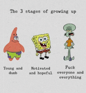 Which one are you?: The 3 stages of growing up  Fuck  Young and  Motivated  and hopeful  dumb  everyone and  everything Which one are you?