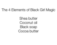 shea butter: The 4 Elements of Black Girl Magic  Shea butter  Coconut oil  Black soap  Cocoa butter