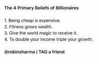 Hope this helps you make fortunes of creativity, prosperity and impact. Love, Robin: The 4 Primary Beliefs of Billionaires  1. Being cheap is expensive  2. Fitness grows wealth.  3. Give the world magic to receive it  4. To double your income triple your growth  @robinsharma | TAG a friend Hope this helps you make fortunes of creativity, prosperity and impact. Love, Robin