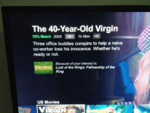 Touché Netflix.: The 40-Year-Old Virgin  76% Match 2005 16H 1h56m HD  Three office buddies conspire to help a naive  co-worker lose his innocence. Whether he's  ready or not.  Because of your interest in:  Lord of the Rings: Fellowship of the  Ring  US Movies Touché Netflix.