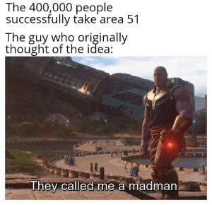 I am inevitable. via /r/memes https://ift.tt/2G8FZmE: The 400,000 people  successfully take area 51  The guy who originally  thought of the idea  They called me a madman I am inevitable. via /r/memes https://ift.tt/2G8FZmE