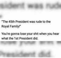 """Lose Your Shit: The 45th President was rude to the  Royal Family!""""  You're gonna lose your shit when you hear  what the 1st President did."""
