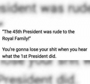 "Knowing history is important. by WayMoreThanTheTip FOLLOW HERE 4 MORE MEMES.: The 45th President was rude to the  Royal Family!""  You're gonna lose your shit when you hear  what the 1st President did. Knowing history is important. by WayMoreThanTheTip FOLLOW HERE 4 MORE MEMES."