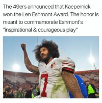 "Memes, Courageous, and Courage: The 49ers announced that Kaepernick  won the Len Eshmont Award. The honor is  meant to commemorate Eshmont's  ""inspirational & courageous play"""
