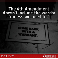 """""""The right of the people to be secure in their persons, houses, papers, and effects, against unreasonable searches and seizures, shall not be violated, and no warrants shall issue, but upon probable cause, supported by oath or affirmation, and particularly describing the place to be searched, and the persons or things to be seized.""""  #4A #4thAmendment #OffNow #privacy: The 4th Amendment  doesn't include the words:  """"unless we need to.""""  COME BACK  WITH A  #OFF NOW  SHUTDOANTHESURVEILLANCE STATE """"The right of the people to be secure in their persons, houses, papers, and effects, against unreasonable searches and seizures, shall not be violated, and no warrants shall issue, but upon probable cause, supported by oath or affirmation, and particularly describing the place to be searched, and the persons or things to be seized.""""  #4A #4thAmendment #OffNow #privacy"""