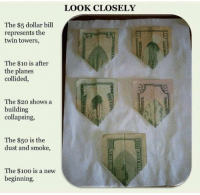 US dollar bills issued in 1996, 5 years before 9-11.: The $5 dollar bill  represents the  twin towers,  The $10 is after  the planes  collided,  The $20 shows a  building  collapsing,  The $50 is the  dust and smoke,  The $10o is a new  beginning.  LOOK CLOSELY US dollar bills issued in 1996, 5 years before 9-11.