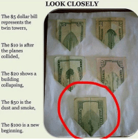 The bills are folded like a plane too: The $5 dollar bill  represents the  twin towers,  The $10 is after  the planes  collided,  The $20 shows a  building  collapsing,  The $50 is the  dust and smoke,  The $100 is a new  beginning.  LOOK CLOSELY The bills are folded like a plane too