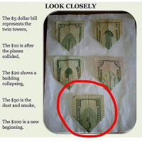Dollar Bill: The $5 dollar bill  represents the  twin towers,  The $10 is after  the planes  collided,  The $20 shows a  building  collapsing,  The $50 is the  dust and smoke,  The $100 is a new  beginning.  LOOK CLOSELY