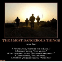 """Yes indeed!: THE 5 MOST DANGEROUS THINGS  IN THE ARMY  A PRIVATE SAYING, """"I LEARNED THIS IN BASIC...""""  A SERGEANT SAYING, """"TRUST ME, SIR...""""  A 2ND LIEUTENANT SAYING, """"BASED ON MY ExPERIENCE...""""  A CAPTAIN SAYING, """"I wAS THINKING...""""  A WARRANT OFFICER CHUCKLING, """"WATCH THIS""""  lake.com Yes indeed!"""