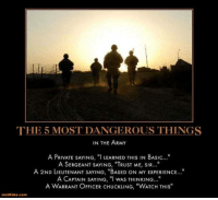 """2Nd Lieutenant: THE 5 MOST DANGEROUS THINGS  IN THE ARMY  A PRIVATE SAYING, """"I LEARNED THIS IN BASIC...""""  A SERGEANT SAYING, """"TRUST ME, SIR...""""  A 2ND LIEUTENANT SAYING, """"BASED ON MY ExPERIENCE...""""  A CAPTAIN SAYING, """"I WAS THINKING  A WARRANT OFFICER CHUCKLING, """"WATCH THIS  motifako.com"""