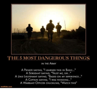 """2Nd Lieutenant: THE 5 MOST DANGEROUS THINGS  IN THE ARMY  A PRIVATE SAYING, """"I LEARNED THIS IN BASIC...""""  A PRIVATE SAYING, """"I LEARNED THIS IN BASIC..""""  A SERGEANT SAYING, """"TRUST ME, SIR..""""  A 2ND LIEUTENANT SAYING, """"BASED ON MY EXPERIENCE..""""  A CAPTAIN SAYING, """"I wAS THINKING...""""  A CAPTAIN SAYING, """"I wAS THINKING..  A WARRANT OFFICER CHUCKLING, """"WATCH THIS""""  motifake.com"""