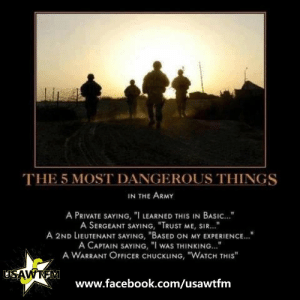 """Funny Warrant Officer Quotes: THE 5 MOST DANGEROUS THINGS  IN THE ARMY  A PRIVATE SAYING, """"I LEARNED THIS IN BASIC...""""  A SERGEANT SAYING, """"TRUST ME, SIR...  A 2ND LIEUTENANT SAYING, BASED ON MY EXPERIENCE.""""  A CAPTAIN SAYING, """"I wAS THINKING...  A WARRANT OFFICER CHUCKLING, """"WATCH THIS""""  USAWTEM  www.facebook.com/usawtfm Funny Warrant Officer Quotes"""