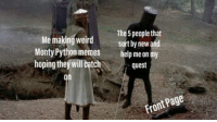 Memes, Weird, and Help: The 5 people that  sort by newand  Me making weird  Monty Python memes  hoping theý will chquest  help me on my  on Will thou help me on my quest for glory?