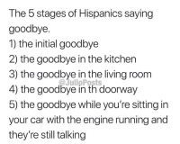 😂😂😂: The 5 stages of Hispanics saying  goodbye  1) the initial goodbye  2) the goodbye in the kitchen  3) the goodbye in the living room  4) the goodbye in th doorway  5) the goodbye while you're sitting in  your car with the engine running and  they're still talking 😂😂😂