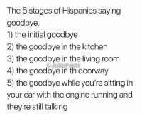 For reals 💯 FOLLOW US➡️ @so.mexican Via:@julioposts: The 5 stages of Hispanics saying  goodbye.  1) the initial goodbye  2) the goodbye in the kitchen  3) the goodbye in the living room  4) the goodbye in th doorway  5) the goodbye while you're sitting in  your car with the engine running and  they're still talking  @JulipPosts For reals 💯 FOLLOW US➡️ @so.mexican Via:@julioposts