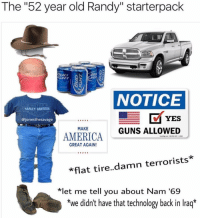 "This Randy works where I work😭😭! Tag some friends 👇🏻 lmao starterpacks lol haha Photo Cred: @jonesthesavage @starterpacks_only: The ""52 year old Randy"" starterpack  NOTICE  HARLEY DAVIDSON  YES  @jonesthesavage  MAKE  GUNS ALLOWED  AMERICA  GREAT AGAIN!  *flat tire  damn terrorists.  *let me tell you about Nam '69  *we didn't have that technology back in Iraq* This Randy works where I work😭😭! Tag some friends 👇🏻 lmao starterpacks lol haha Photo Cred: @jonesthesavage @starterpacks_only"