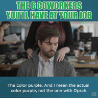 Memes, Oprah Winfrey, and Mean: THE 6 COWORKERS  The color purple. And I mean the actual  color purple, not the one with Oprah.  CH If you've never had one of these, you probably are one of these.