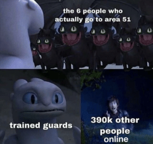 So where are the aliens at: the 6 people who  actually go to area 51  Whshinioo  390k other  trained guards  people  online So where are the aliens at