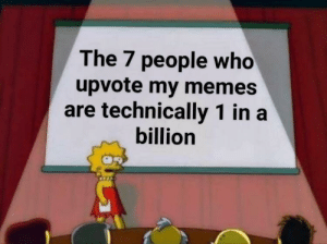 Memes, Who, and One: The 7 people who  upvote my memes  are technically 1 in a  billion Y'all are my one in a billion