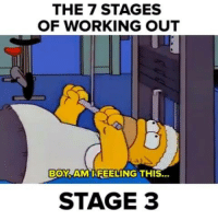 The 7 stages of working out as brought to you by Homer Simpson: THE 7 STAGES  OF WORKING OUT  BOY AM I FEELING THIS...  STAGE 3 The 7 stages of working out as brought to you by Homer Simpson