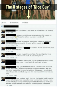 Beautiful, Bitch, and Dank: The 8 stages of 'Nice Guy'  Like  Comment  Share  Hey Em, its been a long timel Can you add me? Lets catch up  18 hrs Like  gotta say you stillok as amazing as everl Did you see my  friend request?  16 hrs Edited  I'd really like to know how you've been doing  Like  Your new picture looks amazing too. I swear Ive never seen  such a beautiful person in my life. So whats up? Are you still with  16 hrs Edited Like  I  I'm coming to  his weekend btw. We should totally meet  up for old times sake haha  14 hrs Like  I can see you posting elsewhere. Aer you not getting these  notifications? I honestly just want to talk. Its been a long time lol  5 hrs Edited Like  hy are you ignoring me? Did I do something wrong? I'm really  thing wrong. I would hate to do anything to hurt you  Okay... you don't have to add me if you don't want to But can  you just reply once? I honestly miss talking to you and have always liked you  And I know you dont feel the same but just know I'll be around. I honestly dont  know why you stick around with guys who dont treat you well. I'll never treat you  badly  1 hr Edited Like  122 2 2 0 Okay, you know what? Fuck you. I just wanted to talk to you but  you are so fucking heartless you cant even say a simple hello. Fuck you. I hope  you die of AIDS you fucking slut I hope your next boyfriend fucking breaks your  teeth and you get raped and knocked up by some druggie you fucking bitch.  1 hr Like All in 18 hours.