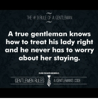 THE 9 RULE OF A GENTLEMAN  A true gentleman knows  how to treat his lady right  and he never has to worry  about her staying.  FB.MEITHEGENTLEMENRULES  GENTLEMEN RULES  A GENTLEMANS CODE