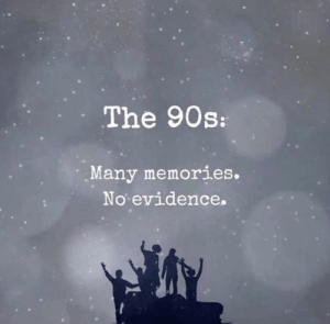 WHEW!: The 90s:  Many memories.  No evidence. WHEW!