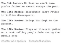 Doctor, Dude, and Harry Potter: The 9th Doctor: No Rose we can 't save  you re father we cannot change the past.  The 10th Doctor: Introduces Harry Potter  to William Shakespeare  The 11th Doctor: Brings Van Gogh to the  present.  The 12th Doctor: Plays an electric guitar  on a tank calling people dude during the  middle ages  #doctor who spoilers  #season 9 spoilers 12 ignores every single law about time