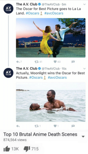 Anime, Club, and Oscars: The A.V. Club@TheAVClub 5m  The Oscar for Best Picture goes to La La  Land.#Oscars t #avcOscars  AV  CLUB  41  The A.V. Club@TheAVClub 15s  Actually, Moonlight wins the Oscar for Best  Picture. #Oscars į #aveOscars  AV  CLUB   Top 10 Brutal Anime Death Scenes  874,564 views  13K 15