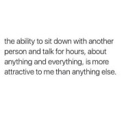 Ability, Another, and Down: the ability to sit down with another  person and talk for hours, about  anything and everything, is more  attractive to me than anything else.