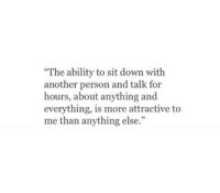 """Ability, Another, and Down: """"The ability to sit down with  another person and talk for  hours, about anything and  everything, is more attractive to  me than anything else.""""  5"""